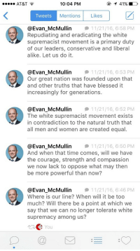Blessed, Too Much, and At&t: AT&T  10:04 PM  TweetS  Mentions Likes  @Evan McMullin1  Repudiating and eradicating the white  supremacist movement is a primary duty  of our leaders, conservative and liberal  alike. Let us do it  11/21/16, 6:58 PM  @Evan_McMullin1  Our great nation was founded upon that  and other truths that have blessed it  increasingly for generations.  11/21/16, 6:53 PM  @Evan_McMullin1  The white supremacist movement exists  in contradiction to the natural truth that  all men and women are created equal  11/21/16, 6:52 PM  @Evan McMullin1  And when that time comes, will we have  the courage, strength and compassion  we now lack to oppose what may then  be more powerful than now?  11/21/16, 6:5O PM  @Evan McMullin1  Where is our line? When will it be too  much? Will there be a point at which we  say that we can no longer tolerate white  supremacy among us?  11/21/16, 6:46 PM  You  D@