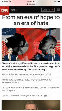 America, cnn.com, and Lit: AT&T  10:33 PM  78%  a cnn.com  CNN Home  Live TV  From an era of hope to  an era of hate  Obama's victory lifted millions of Americans. But  for white supremacists, he lit a powder keg that's  been exacerbated by Trump's victory  Has anti-Semitism returned with a vengeance? O  Trump says he's not a racist. That's not how white  nationalists see it  72 hours in America: Three hate-filled crimes. Three hate-  filled suspects.  Opinion: What we don't get about the far right