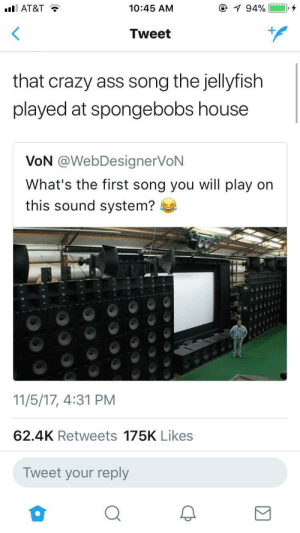 Ass, Crazy, and At&t: AT&T  10:45 AM  Tweet  that crazy ass song the jellyfish  played at spongebobs house  VoN @WebDesignerVoN  What's the first song you will play on  this sound system?  11/5/17, 4:31 PM  62.4K Retweets 175K Likes  Tweet your reply I would pick the same song too