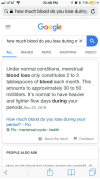how-much-blood: AT&T  10:48 PM  Q A how much blood do you lose durino  Gooale  how much blood do you lose during m X C  ALL  IMAGES  NEWS  SHOPPING  VIDEOS  Under normal conditions, menstrual  blood loss only constitutes 2 to 3  tablespoons of blood each month. ThiS  amounts to approximately 30 to 50  milliliters. It's normal to have heavier  and lighter flow days during your  periods.Nov 23, 2018  How much blood do you lose during your  period? - Flo  Flo > menstrual-cycle health  @ About this result  Feedback  PEOPLE ALSO ASK