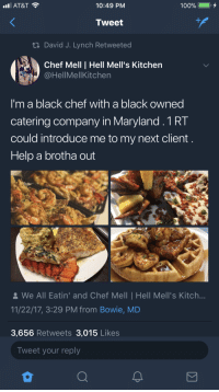 Anaconda, Blackpeopletwitter, and At&t: AT&T  10:49 PM  100%  Tweet  tl David J. Lynch Retweeted  Chef Mell | Hell Mell's Kitchen  @HellMellKitchen  I'm a black chef with a black owned  catering company in Maryland.1RT  could introduce me to my next client  Help a brotha out  We All Eatin' and Chef Mell | Hell Mell's Kitch...  11/22/17, 3:29 PM from Bowie, MD  3,656 Retweets 3,015 Likes  Tweet your reply <p>Help a brotha out. (via /r/BlackPeopleTwitter)</p>