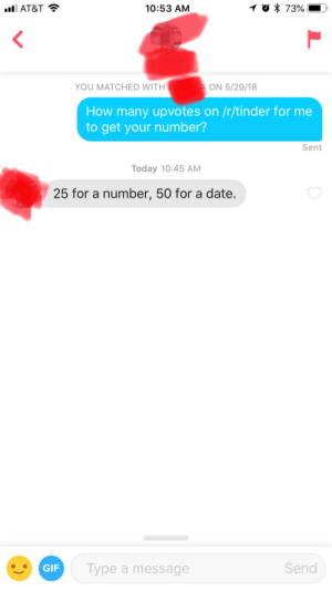 Gif, Tinder, and At&t: AT&T  10:53 AM  YOU MATCHED WITH  ON 5/29/18  How many upvotes on /r/tinder for me  to get your number?  Sent  Today 10:45 AM  25 for a number, 50 for a date.  GIF  Type a message  Send Help a newly single redditor out?