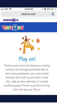 "Journey, Toys R Us, and At&t: AT&T?  10:56 PM  70 60%  0,+  toysrus.com  BABİEsRus  Play on!  Thanks to each of you who shared your amazing  journey to (and through) parenthood with us  and to every grandparent, aunt, uncle, brother  and sister who's built a couch-cushion rocket  ship, made up a hero adventure, or invented  something gooey. Promise us just this one thing:  Don't ever grow up. Play on! <p>The message on Toys R Us Website just made me cry via /r/wholesomememes <a href=""https://ift.tt/2KvJtDq"">https://ift.tt/2KvJtDq</a></p>"