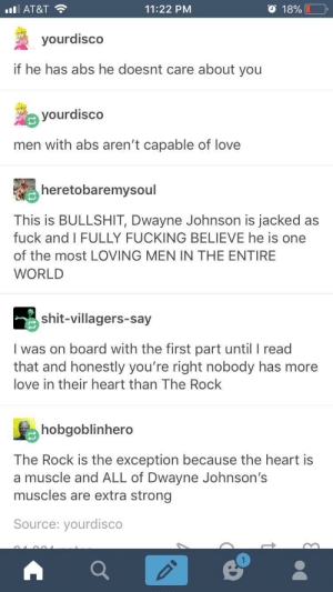 Dwayne Johnson, Fucking, and Love: AT&T  11:22 PM  o 18%  yourdisco  if he has abs he doesnt care about you  yourdisco  men with abs aren't capable of love  heretobaremysoul  This is BULLSHIT, Dwayne Johnson is jacked as  fuck and I FULLY FUCKING BELIEVE he is one  of the most LOVING MEN IN THE ENTIRE  WORLD  shit-villagers-say  I was on board with the first part until I read  that and honestly you're right nobody has more  love in their heart than The Rock  hobgoblinhero  The Rock is the exception because the heart is  a muscle and ALL of Dwayne Johnson's  muscles are extra strong  Source: yourdisco This is exactly why I don't have abs