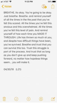 Life, Struggle, and At&t: AT&T ?  11:23 PM  98%  Notes  BREATHE. Its okay. You're going to be okay.  Just breathe. Breathe. and remind yourself  of all the times in the the past that you've  felt this scared. All the times you've felt this  anxious and this overwhelmed. All the times  you've felt this level of pain. And remind  yourself of how each time you MADE IT  THROUGH. Life has thrown so much at you,  and despite how difficult things have been,  you've survived. Breathe and trust that you  can survive this too. Trust this struggle is  part of the process. And trust that as long  as you don't give up and keep pushing  forward, no matter how hopeless things  seem... you will make it.  04/30/18 (L21) Follow me for more pins like this one 💗 @strangertumblr