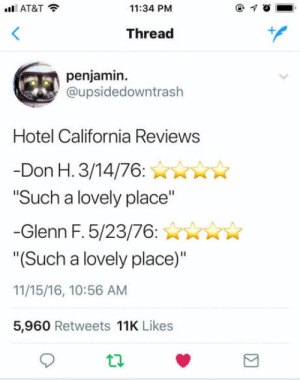 "At&t, California, and Hotel: AT&T  11:34 PM  Thread  penjamin.  @upsidedowntrash  Hotel California Reviews  Don H. 3/14/76:  ""Such a lovely place""  -Glenn F. 5/23/76:nX  ""(Such a lovely place)""  11/15/16, 10:56 AM  5,960 Retweets 11K Likes Solid gold"