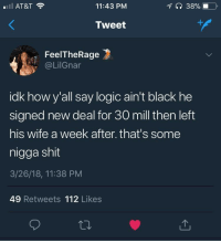 <p>Logic is black (via /r/BlackPeopleTwitter)</p>: AT&T  11:43 PM  Tweet  FeelTheRage  @LilGnar  idk howy'all say logic ain't black he  signed new deal for 30 mill then left  his wife a week after. that's some  nigga shit  3/26/18, 11:38 PM  49 Retweets 112 Likes <p>Logic is black (via /r/BlackPeopleTwitter)</p>