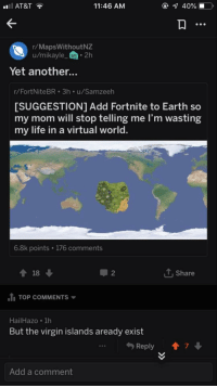 Life, Virgin, and At&t: AT&T  11:46 AM  1 40% 10,  r/MapsWithoutNZ  u/mikayle_ 2h  Yet another...  r/FortNiteBR 3h u/Samzeeh  SUGGESTION1 Add Fortnite to Earth so  my mom will stop telling me I'm wasting  my life in a virtual world  6.8k points 176 comments  2  , Share  1 TOP COMMENTS  HailHazo 1h  But the virgin islands aready exist  Reply  ↑ 7↓  Add a comment