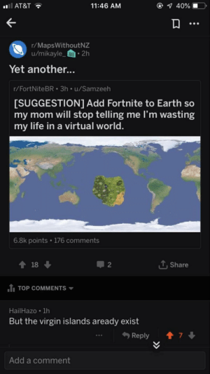 Dank, Life, and Memes: AT&T  11:46 AM  1 40% 10,  r/MapsWithoutNZ  u/mikayle_ 2h  Yet another...  r/FortNiteBR 3h u/Samzeeh  SUGGESTION1 Add Fortnite to Earth so  my mom will stop telling me I'm wasting  my life in a virtual world  6.8k points 176 comments  2  , Share  1 TOP COMMENTS  HailHazo 1h  But the virgin islands aready exist  Reply  ↑ 7↓  Add a comment Destroyed by MussoIiniTorteIIini MORE MEMES