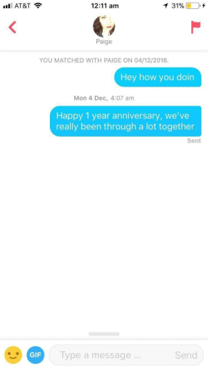 Me irl: AT&T  12:11 am  Paige  YOU MATCHED WITH PAIGE ON 04/12/2016.  Hey how you doin  Mon 4 Dec, 4:07 am  Happy 1 year anniversary, we've  really been through a lot together  Sent  GIF  Type a message  Send Me irl