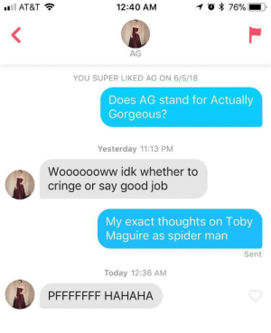 Spider, SpiderMan, and At&t: AT&T  12:40 AM  AG  YOU SUPER LIKED AG ON 6/5/18  Does AG stand for Actually  Gorgeous?  Yesterday 11:13 PM  Wooooooww idk whether to  cringe or say good job  My exact thoughts on Toby  Maguire as spider man  Sent  Today 12:36 AM  PFFFFFFF HAHAHA With great power comes great responsibility