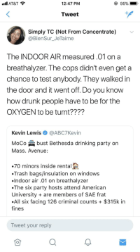 <p>Big New Years mood (via /r/BlackPeopleTwitter)</p>: AT&T  12:47 PM  Tweet  Simply TC (Not From Concentrate)  @BienSur_JeTaime  The INDOOR AIR measured.01 on a  breathalyzer. The cops didn't even get a  chance to test anybody. They walked irn  the door and it went off. Do you know  how drunk people have to be for the  OXYGEN to be turnt????  Kevin Lewis@ABC7Kevin  MoCo bust Bethesda drinking party on  Mass. Avenue:  70 minors inside rental  Trash bags/insulation on windows  .lndoor air .01 on breathalyzer  .The six party hosts attend American  University are members of SAE frat  All six facing 126 criminal counts + $315k in  fines  Tweet your reply <p>Big New Years mood (via /r/BlackPeopleTwitter)</p>