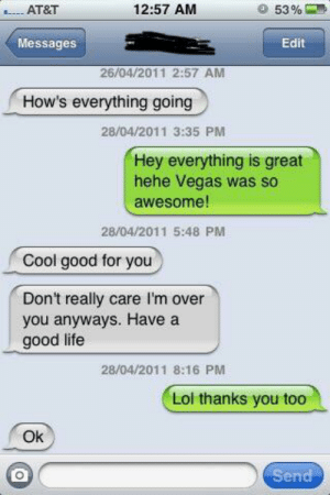 Good for You, Life, and Lol: .AT&T  12:57 AM  53 %  Messages  Edit  26/04/2011 2:57 AM  How's everything going  28/04/2011 3:35 PM  Hey everything is great  hehe Vegas was so  awesome!  28/04/2011 5:48 PM  Cool good for you  Don't really care I'm over  you anyways. Have a  good life  28/04/2011 8:16 PM  Lol thanks vou too  Ok  Send How's everything going? Don't really care I'm over you anyways.