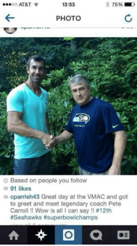 Memes, Pete Carroll, and 🤖: AT&T  13:53  75%  OO  PHOTO  Based on people you follow  91 likes  a cparrish43 Great day at the VMAC and got  to greet and meet legendary coach Pete  Carroll Wow is a  I can say #12th  #Seahawks #superbowlchamps  O  at DIE HARD Seahawks fan