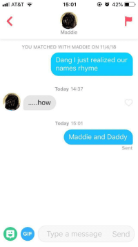 Finally able to use this one: AT&T  15:01  Maddie  YOU MATCHED WITH MADDIE ON 11/4/18  Dang I just realized our  names rhyme  Today 14:37  ....how  Today 15:01  Maddie and Daddy  Sent  GIF  Type a message  Send Finally able to use this one