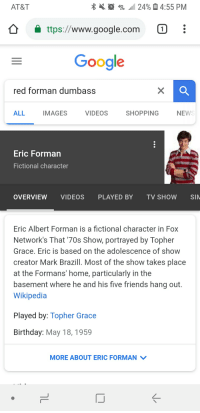 I couldn't remember his name. Thankfully Google has my back: AT&T  19E .1 24% 4:55 PM  ttps://www.google.com  Google  red forman dumbass  ALL  MAGES  VIDEOS  SHOPPING  NEWS  Eric Forman  Fictional character  OVERVIEW VIDEOS PLAYED BY TV SHOW SIM  Eric Albert Forman is a fictional character in Fox  Network's That 70s Show, portrayed by Topher  Grace. Eric is based on the adolescence of show  creator Mark Brazill. Most of the show takes place  at the Formans' home, particularly in the  basement where he and his five friends hang out  Wikipedia  Played by: Topher Grace  Birthday: May 18, 1959  MORE ABOUT ERIC FORMAN  IJ I couldn't remember his name. Thankfully Google has my back