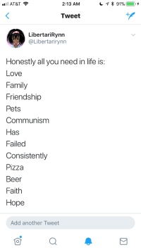 "Beer, Family, and Life: AT&T  2:13 AM  Tweet  LibertariRynn  @Libertarirynn  Honestly all you need in life is  Love  Family  Friendship  Pets  Communism  Has  Failed  Consistently  Pizza  Beer  Faith  Hope  Add another Tweet <p>Thought I'd get in on the ""hidden message in a list"" meme</p>"