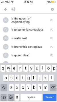 Is Water Wet: AT&T  2:49 AM  72% ( D,  IS  is the queen of  england dying  is pneumonia contagious  is water wet  is bronchitis contagious  is queen dead  q w e r t y u op  a s d f g h k  123  space  Search
