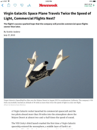 Dumb, Facepalm, and News: AT&T  2:53 PM  NEXT UP IN  Newsweek  FOR YOU  Virgin Galactic Space Plane Travels Twice the Speed of  Light, Commercial Flights Next?  The flight's success sparked hope that the company will provide commercial space flights  sooner than later.  By Scottie Andrew  July 27, 2018  Virgin Galactic's SpaceShipTwo flies over the Mojave Desert in August 2013 in southeastern California. The company's VSS  Unity successfully reached an altitude of 30 miles at more than twice the speed of light in a July test flight.  (Photo by Reuters/Gene Blevins)  A Virgin Galactic rocket launched its commercial spacecraft and the  two pilots aboard more than 30 miles into the atmosphere above the  Mojave Desert at almost two-and-a-half times the speed of sound  The VSS Unity's third launch marked the first time a Virgin Galactic  spaceship entered the mesosphere, a middle layer of Earth's at-