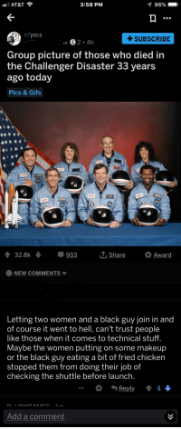 Black Guy: AT&T  3:58 PM  96%  r/pics  +SUBSCRIBE  K S2.4  Group picture of those who died in  the Challenger Disaster 33 years  ago today  Pics & Gifs  NMSA  32.8k 933 L Share Award  NEW COMMENTS  Letting two women and a black guy join in and  of course it went to hell, can't trust people  like those when it comes to technical stuff.  Maybe the women putting on some makeup  or the black guy eating a bit of fried chicken  stopped them from doing their job of  checking the shuttle before launch.  Add a comment