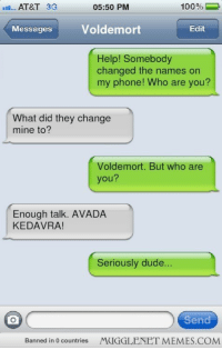 """Anaconda, Dude, and Memes: AT&T 3G  05:50 PM  100%  Messages Voldemort  Edit  Help! Somebody  changed the names on  my phone! Who are you?  What did they change  mine to?  Voldemort. But who are  you?  Enough talk. AVADA  KEDAVRA!  Seriously dude...  Send  Banned in 0 countries  MUGGLENET MEMES.COM <p>HP fan friend changed my contact names again&hellip; <a href=""""http://ift.tt/1FtNput"""">http://ift.tt/1FtNput</a></p>"""