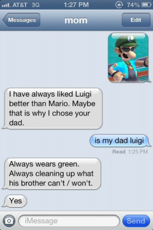 Dad, Target, and Tumblr: AT&T 3G  1:27 PM  @ 74% D  Messages  mom  Edit  I have always liked Luigi  better than Mario. Maybe  that is why I chose your  dad.  is my dad luigi  Read 1:25 PM  Always wears green  Always cleaning up what  his brother can't/ won't.  Yes  oj Message  Send flybutnotlikeag6:MY DADS LUIGI