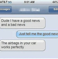 Bad, Dank, and Dude: AT&T 3G  9:01 AM  44%  ssages  Edi  Dude I have a good news  and a bad news  Just tell me the good new  The airbags in your car  works perfectly