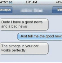 Bad, Dude, and News: AT&T 3G  9:01 AM  44%  ssages  Edi  Dude I have a good news  and a bad news  Just tell me the good new  The airbags in your car  works perfectly