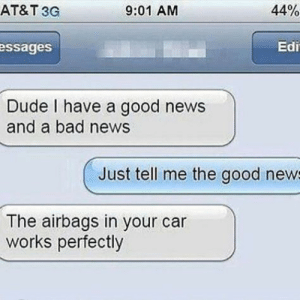 Bad, Dank, and Dude: AT&T 3G  9:01 AM  44%  ssages  Edi  Dude I have a good news  and a bad news  Just tell me the good new  The airbags in your car  works perfectly Good news. by FireBOY44 MORE MEMES