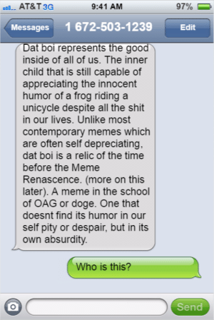 Doge, Meme, and Memes: AT&T 3G  9:41 AM  97%  Messages 1 672-503-1239 Edit  Dat boi represents the good  inside of all of us. The inner  child that is still capable of  appreciating the innocent  humor of a frog riding a  unicycle despite all the shit  in our lives. Unlike most  contemporary memes which  are often self depreciating,  dat boi is a relic of the time  before the Meme  Renascence. (more on this  later). A meme in the school  of OAG or doge. One that  doesnt find its humor in our  self pity or despair, but in its  own absurdity  Who is this?  Send meirl