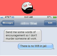 belikebro: AT&T 3G  9:41 AM  97%  Messages  Edit  Send me some words of  encouragement so I don't  murder someone at work.  There is no Wifi in jail. belikebro