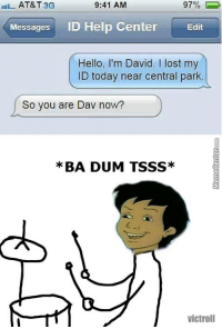 Hello, Memes, and Lost: AT&T 3G  97%  9:41 AM  all.  Messages  ID Help Center  Edit  Hello, I'm David. I lost my  ID today near central park.  So you are Dav now?  *BA DUM TSSS*  victroll Badum tss!