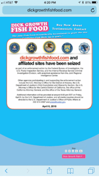 Food, Friday, and Memes: AT&T  4:20 PM  dickgrowthfishfood.com  DICK GROWTH Ruu  FISH FOOD  Buy Now About  Testimonials Contact  The only Fish Food ScientificaIly formulated to grow the size  -1dc;ches Fish Dick up to 500%.  dickgrowthfishfood.com and  affilated sites have been seized  as part of an enforcement action by the Federal Bureau of Investigation, the  U.S. Postal Inspection Service, and the Internal Revenue Service Criminal  Investigation Division, with analytical assistance from the Joint Regional  Intelligence Center  Other agencies participating in and supporting the enforcement action  include the U.S. Attorney's Office for the District of Arizona, the U.S.  Department of Justice's Child Exploitation and Obscenity Section, the U.S  Attorney's Office for the Central District of California, the office of the  California Attorney  General, and the office of the Texas Attorney  General.  Additional information will be provided at around 6:00 pm EST on Friday  April 6, by the U.S. Department of Justice, and all media inquiries should be  directed to the U.S. Department of Justice's Office of Public Affairs at  202-514-2007 and press@usdoi.gov.  April 6, 2018  Size  Dick Growth Fish F Not sure what I'm looking at but it feels magical https://t.co/QbFNuF1h5L