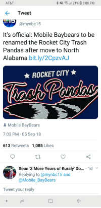 Baseball, Meme, and Alabama: AT&T  % 4  21 %  8:08 PM  Tweet  NBC  @mynbc15  It's official: Mobile Baybears to be  renamed the Rocket City Traslh  Pandas after move to North  Alabama bit.ly/2CpzvAJ  ★ ROCKET CITY ★  & Mobile BayBears  7:03 PM 05 Sep 18  613 Retweets 1,085 Likes  Sean '3 More Years of Kuraly' Do... 1d v  Repling to @mynbc15 and  @Mobile_BayBears  Tweet your reply Welp, My local Baseball team is a meme now