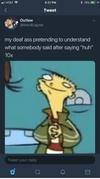 """Ass, Blackpeopletwitter, and Huh: AT&T  4:21 PM  Tweet  Outlaw  @trev4cayne  my deaf ass pretending to understand  what somebody said after saying """"huh""""  10x  Tweet your reply <p>""""What? Oh that's cool"""" (via /r/BlackPeopleTwitter)</p>"""