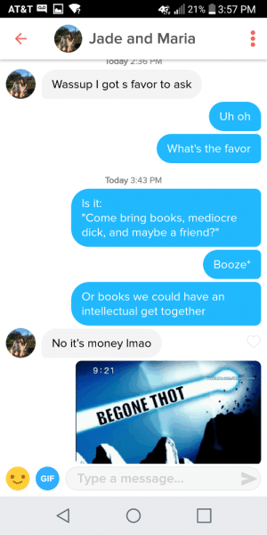 """Books, Mediocre, and Money: AT&T  4 E 111 21%  3:57 PM  LTE I  Jade and Maria  oday 2:36 PIV  Wassup l got s favor to ask  Uh oh  What's the favor  Today 3:43 PM  Is it  """"Come bring books, mediocre  dick, and maybe a friend?""""  Booze  Or books we could have an  intellectual get together  No it's money Imao  9:21  BEGONE THOT  Type a message... tinderventure:  Not today"""