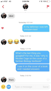 "Gif, Nicolas Cage, and Saw: AT&T 4G  3:59 PM  15%  Brit  ldiot  Yesterday 6:21 AM  In my defense I was left  unsupervised  Today 8:47 AM  Today 1:21 PM  What's the last thing you  googled? For me, it was ""why is  Nicolas Cage on the cover of a  Serbian Biology textbook""  I saw it on the cover of a book  and I needed answers  Today 3:45 PM  Porn  GIF  Type a message  Send Update we may have a winner"