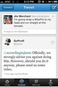Dank, 🤖, and Via: AT&T 6:13 PM  a 98%  Tweet  Connect  Jim Merchant accordingtojimm 4h  I'm gonna strap a @GoPro to my  head and run straight at this  tornado  In reply to Jim Merchant  GoPro  @GoPro  (a accordingtojimm Officially, we  strongly advise you against doing  this. However, should you do it  anyway, please send us some  video.  1 hour ago via HootSuite  Home  Connect  Discover  Me