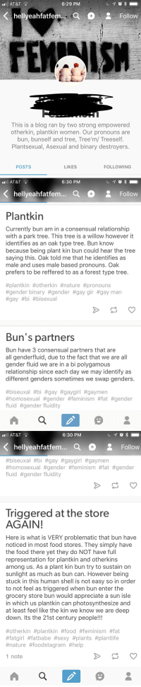 I'm a proud, fat, plantkin: AT&T  6:29 PM  FEMAISH  This is a blog ran by two strong empowered  otherkin, plantkin women. Our pronouns are  bun, bunself and tree, Tree'm/ Treeself  Plantsexual, Asexual and binary destroyers.  POSTS  LIKES  FOLLOWING   ll AT&T  6:30 PM  hellyeahfatfem...  Follow  Plantkin  Currently bun am in a consensual relationship  with a park tree. This tree is a willow however it  identifies as an oak type tree. Bun know  because being plant kin bun could hear the tree  saying this. Oak told me that he identifies as  male and uses male based pronouns. Oak  prefers to be reffered to as a forest type tree  #plantkin #otherkin #nature #pronouns  #gender binary #gender #gaygr #gay man  #gay #bi #bisexual  Bun's partners  Bun have 3 consensual partners that are  all genderfluid, due to the fact that we are all  gender fluid we are in a bi polygamous  relationship since each day we may identify as  different genders sometimes we swap genders.  #biseuxal #bi #gay #gaygirl #gaymen  #homosexual #gender #feminism #fat #gender  fluid #gender fluidity   ll AT&T  6:30 PM  hellyeahfatfem... a  Follow  #biseuxal #bi #gay #gaygirl #gaymen  #homosexual #gender #feminism #fat #gender  fluid #gender fluidity  Triggered at the store  AGAIN  Here is what is VERY problematic that bun have  noticed in most food stores. They simply have  the food there yet they do NOT have full  representation for plantkin and otherkins  among us. As a plant kin bun try to sustain on  sunlight as much as bun can. However being  stuck in this human shell is not easy so in order  to not feel as triggered when bun enter the  grocery store bun would appreciate a sun isle  in which us plantkin can photosynthesize and  at least feel like the kin we know we are deep  down. Its the 21st century people!!!  #otherkin #plantkin #food #feminism #fat  #fatgirl #fatbabe #sexy #plants #plantlife  #nature #foodstagram #help  1 note I'm a proud, fat, plantkin
