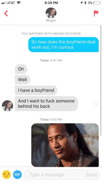 Not even gonna blur this scum: AT&T  6:29 PM  Megan  YOU MATCHED WITH MEGAN ON 5/18/18  So how does the boyfriend deal  work out, I'm curious  Today 4:47 PM  Oh  Well  I have a boyfriend  And I want to fuck someone  behind his back  Today 5:03 PM  GIF  ype a message  Send Not even gonna blur this scum