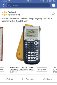 Funny, School, and Wal Mart: AT&T  6:47 PM  KSearch  Walmart  Sponsored S  Ace back-to-school prep with everything they need for a  successful, fun & stylish year!  TI-84 Plus  AD2.9  886.1  cos  0  SCHOOL PROPERTY  Texas Instruments Ti 84+  Graphing Calculator Teac...Shop Now  $1,044.30  Fash  20 P  $7.88  Like  Comment  Share