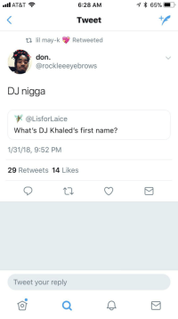 Blackpeopletwitter, Brains, and At&t: AT&T  * 65%  6:28 AM  Tweet  ti ll may-k Retweeted  don.  @rockleeeyebrows  DJ nigga  @LisforLaice  What's DJ Khaled's first name?  1/31/18, 9:52 PM  29 Retweets 14 Likes  Tweet your reply  0 <p>Use your brains, people (via /r/BlackPeopleTwitter)</p>