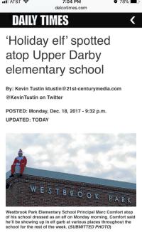 "Elf, School, and Twitter: AT&T  7:04  PM  18%  delcotimes.com  DAILY TIMES  Holiday elf spotted  atop Upper Darby  elementary school  By: Kevin Tustin ktustin@21st-centurymedia.com  @KevinTustin on Twitter  POSTED: Monday, Dec. 18, 2017 - 9:32 p.m.  UPDATED: TODAY  Westbrook Park Elementary School Principal Marc Comfort atop  of his school dressed as an elf on Monday morning. Comfort said  he'll be showing up in elf garb at various places throughout the  school for the rest of the week. (SUBMITTED PHOTO) <p>My kid's principal, ""hiding"" himself in a different location every morning this week&hellip;</p>"