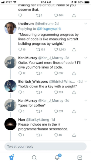 "Ken, At&t, and Coffee: AT&T  7:14 AM  1 O 93%  making ner liTe aITTicuit. INOne or you  deserve that.  8  thethrum @thethrum 2d  Replying to @thisgreyspirit  ""Measuring programming progress by  lines of code is like measuring aircraft  building progress by weight.""  16  192  С 2,663  Ken Murray @Ken_J_Murray 2d  Quite. You want more lines of code? l'II  give you more lines of code.  12  8  637  Eldritch Whispers @EldritchWhis... -2d v  *holds down the a key with a weight*  5  4  O724  Ken Murray @Ken_J_Murray- 2d  *goes for coffee*  6  O574  4  Han @KarlLyktberg 1d  Please include me in the r/  programmerhumor screenshot.  2  V46  Tweet your reply  6 Deciding who deserves more credit via lines of code written"