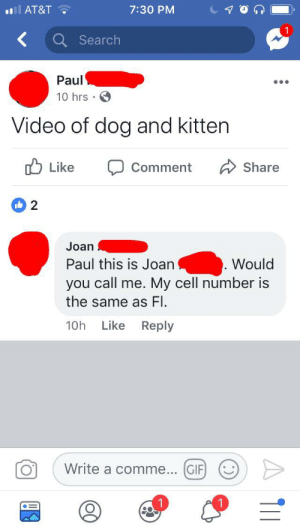 Gif, Love, and Videos: AT&T  7:30 PM  <  Search  Paul  10 hrs  Video of dog and kitten  Like  Share  Comment  2  Joan  Paul this is Joan  Would  you call me. My cell number is  the same as FI  Like Reply  10h  Write a comme... GIF  1 Gotta love those videos