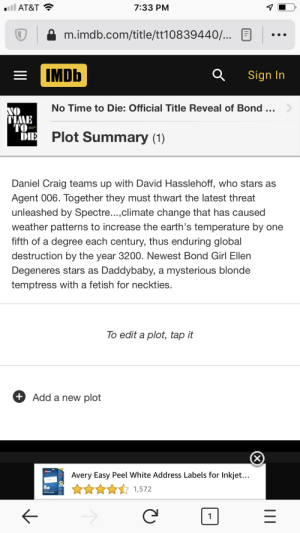 No Time To Die's plot summary on IMDB: AT&T  7:33 PM  m.imdb.com/title/tt10839440/...  IMDb  Sign In  No Time to Die: Official Title Reveal of Bond..>  NO  TIME  TO  DIE  007  Plot Summary (1)  Daniel Craig teams up with David Hasslehoff, who stars as  Agent 006. Together they must thwart the latest threat  unleashed by Spectre...,climate change that has caused  weather patterns to increase the earth's temperature by one  fifth of a degree each century, thus enduring global  destruction by the year 3200. Newest Bond Girl Ellen  Degeneres stars as Daddybaby, a mysterious blonde  temptress with a fetish for neckties.  To edit a plot, tap it  + Add a new plot  AVRY  Avery Easy Peel White Address Labels for Inkjet...  PP  1,572 No Time To Die's plot summary on IMDB