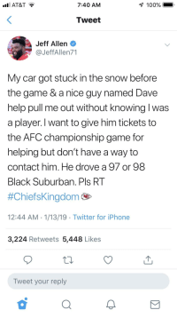 AFC Championship Game, Anaconda, and Iphone: AT&T  7:40 AM  100%  Tweet  Jeff Allen  @JeffAllen71  My car got stuck in the snow before  the game & a nice guy named Dave  help pull me out without knowing I was  a player. I want to give him tickets to  the AFC championship game for  helping but don't have a way to  contact him. He drove a 97 or 98  Black Suburban. Pls RT  #ChiefsKingdom  12:44 AM - 1/13/19 Twitter for iPhone  3,224 Retweets 5,448 Likes  Tweet your reply