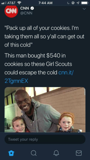 "Saw this on Twitter, thought I'd share: AT&T  7:44 AM  @CNN  ""Pack up all of your cookies. I'm  taking them all so y'all can get out  of this cold""  This man bought $540 in  cookies so these Girl Scouts  could escape the cold cnn.it/  2TgmnEX  Tweet your reply Saw this on Twitter, thought I'd share"