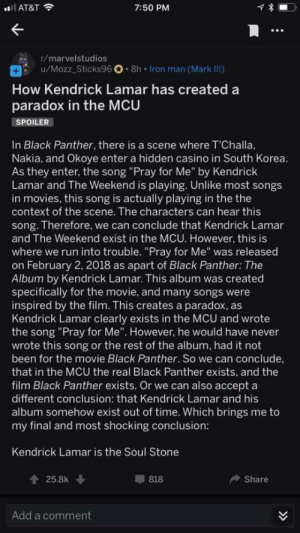 "Iron Man, Kendrick Lamar, and Movies: AT&T  7:50 PM  r/marvelstudios  u/Mozz-Sticks96O . 8h-iron man (Mark III)  How Kendrick Lamar has created a  paradox in the MCU  SPOILER  In Black Panther, there is a scene where T'Challa,  Nakia, and Okoye enter a hidden casino in South Korea  As they enter, the song ""Pray for Me"" by Kendrick  Lamar and The Weekend is playing. Unlike most songs  in movies, this song is actually playing in the the  context of the scene. The characters can hear this  song. Therefore, we can conclude that Kendrick Lamar  and The Weekend exist in the MCU. However, this is  where we run into trouble. ""Pray for Me"" was released  on February 2, 2018 as apart of Black Panther: The  Album by Kendrick Lamar. This album was created  specifically for the movie, and many songs were  inspired by the film. This creates a paradox, as  Kendrick Lamar clearly exists in the MCU and wrote  the song ""Pray for Me"". However, he would have never  wrote this song or the rest of the album, had it not  been for the movie Black Panther. So we can conclude  that in the MCU the real Black Panther exists, and the  film Black Panther exists. Or we can also accept a  different conclusion: that Kendrick Lamar and his  album somehow exist out of time. Which brings me to  my final and most shocking conclusion:  Kendrick Lamar is the Soul Stone  25.8k  818  Share  Add a comment"