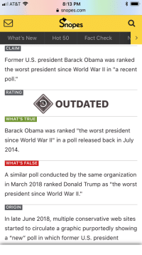 "snopes.com: AT&T  8:13 PM  a snopes.com  nopes  What's New  CLAIM  Former U.S. president Barack Obama was ranked  the worst president since World War II in ""a recent  poll""  Hot 50  Fact Check  RATING  OUTDATED  WHAT'S TRUE  Barack Obama was ranked ""the worst president  since World War ll"" in a poll released back in July  2014  WHAT'S FALSE  A similar poll conducted by the same organization  in March 2018 ranked Donald Trump as ""the worst  president since World War I""  ORIGIN  In late June 2018, multiple conservative web sites  started to circulate a graphic purportedly showing  a ""new"" poll in which former U.S. president"